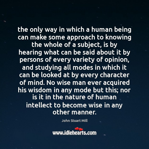 The only way in which a human being can make some approach John Stuart Mill Picture Quote