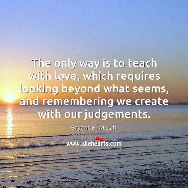 The only way is to teach with love, which requires looking beyond Bryant H. McGill Picture Quote
