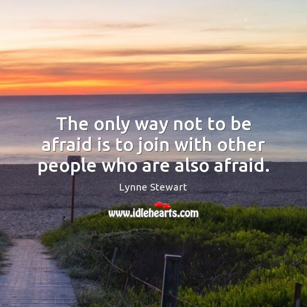 The only way not to be afraid is to join with other people who are also afraid. Image