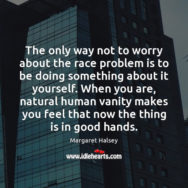 The only way not to worry about the race problem is to Margaret Halsey Picture Quote