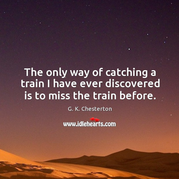 The only way of catching a train I have ever discovered is to miss the train before. G. K. Chesterton Picture Quote