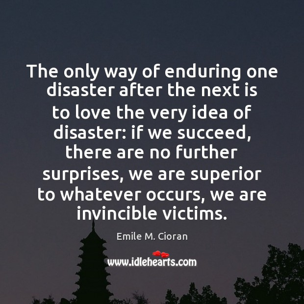 The only way of enduring one disaster after the next is to Emile M. Cioran Picture Quote
