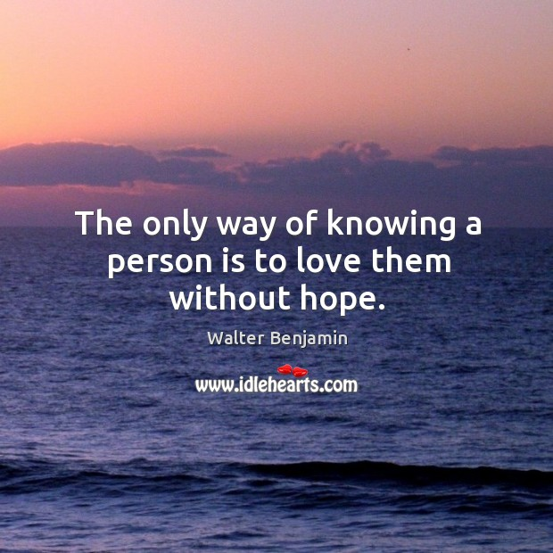 The only way of knowing a person is to love them without hope. Image