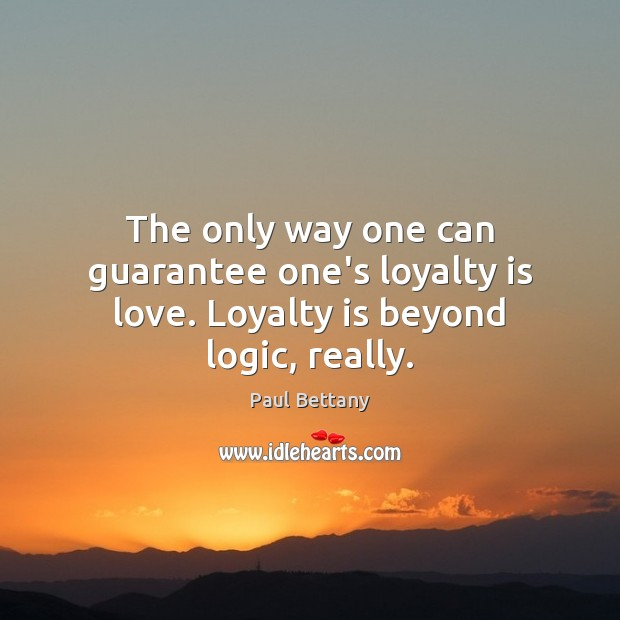The only way one can guarantee one's loyalty is love. Loyalty is beyond logic, really. Loyalty Quotes Image