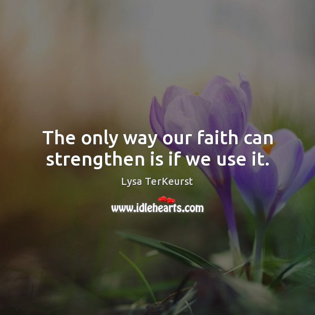 Image, The only way our faith can strengthen is if we use it.