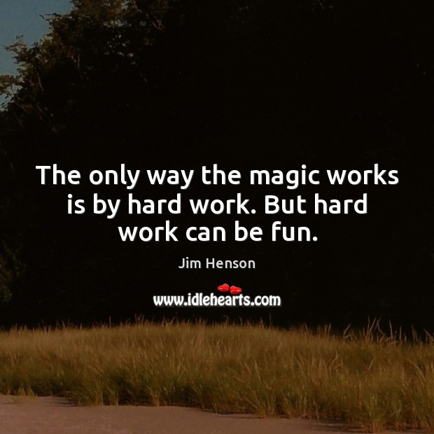 The only way the magic works is by hard work. But hard work can be fun. Image