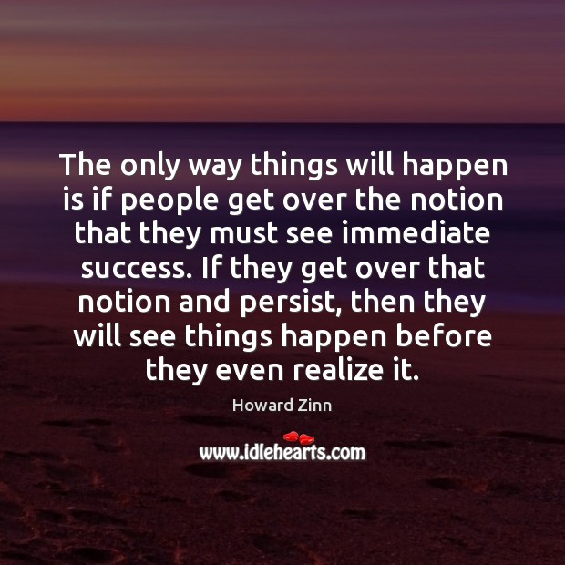 The only way things will happen is if people get over the Howard Zinn Picture Quote