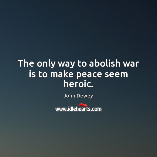 The only way to abolish war is to make peace seem heroic. John Dewey Picture Quote