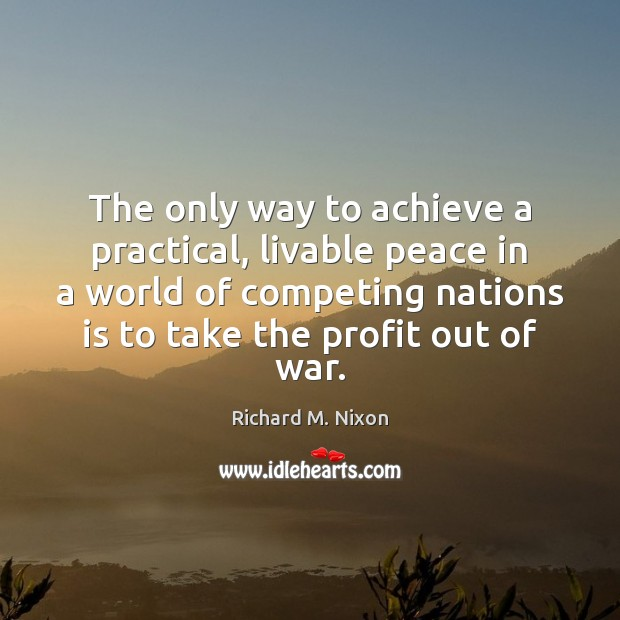The only way to achieve a practical, livable peace in a world Richard M. Nixon Picture Quote