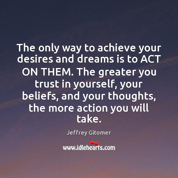 The only way to achieve your desires and dreams is to ACT Jeffrey Gitomer Picture Quote