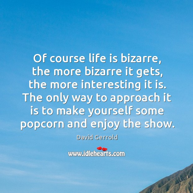 The only way to approach it is to make yourself some popcorn and enjoy the show. David Gerrold Picture Quote