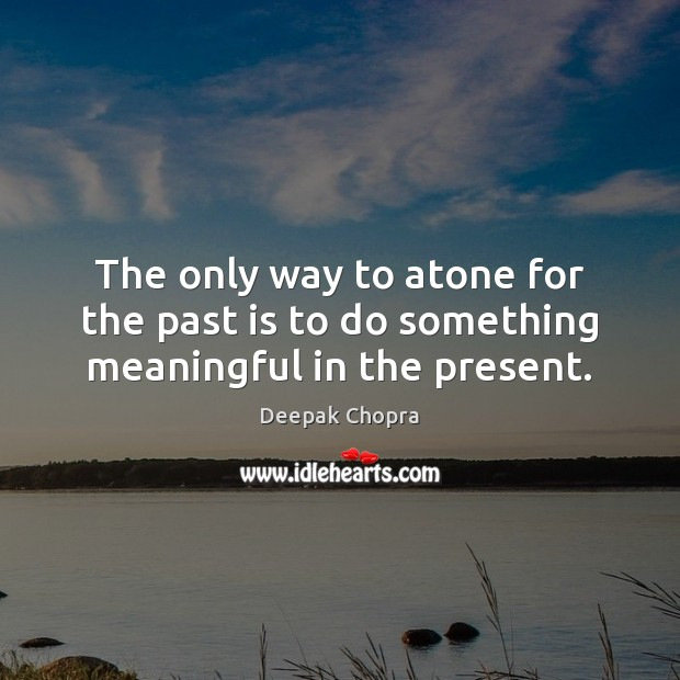 Image, The only way to atone for the past is to do something meaningful in the present.