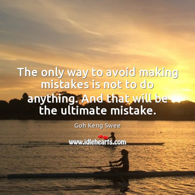 The only way to avoid making mistakes is not to do anything. Image