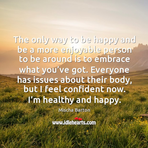 The only way to be happy and be a more enjoyable person to be around is to embrace what you've got. Image