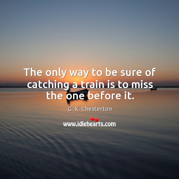 The only way to be sure of catching a train is to miss the one before it. G. K. Chesterton Picture Quote