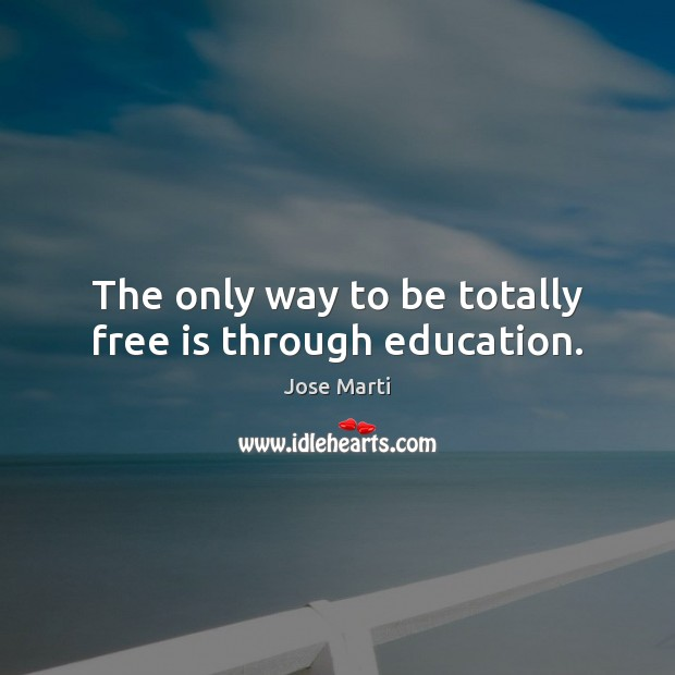 The only way to be totally free is through education. Image