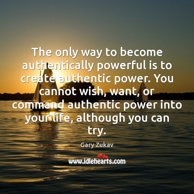 The only way to become authentically powerful is to create authentic power. Gary Zukav Picture Quote