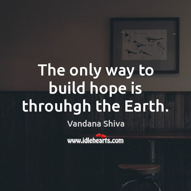 The only way to build hope is throuhgh the Earth. Vandana Shiva Picture Quote