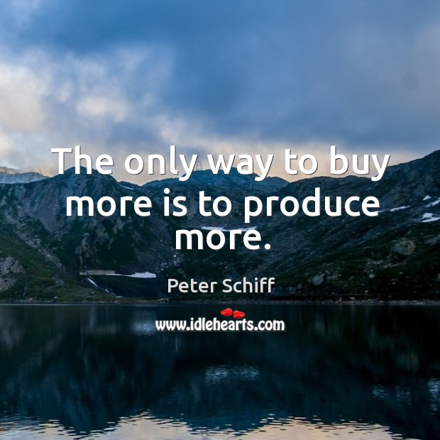 The only way to buy more is to produce more. Image