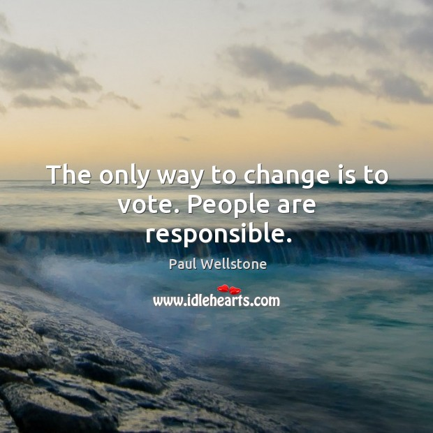 The only way to change is to vote. People are responsible. Paul Wellstone Picture Quote