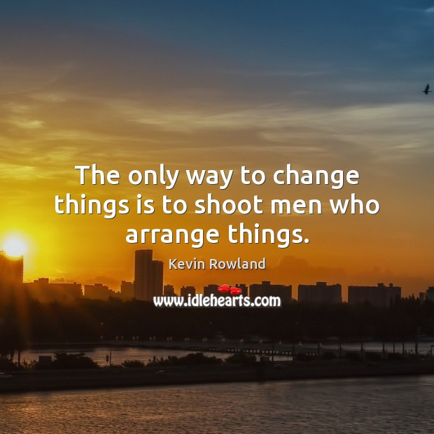 Image, The only way to change things is to shoot men who arrange things.