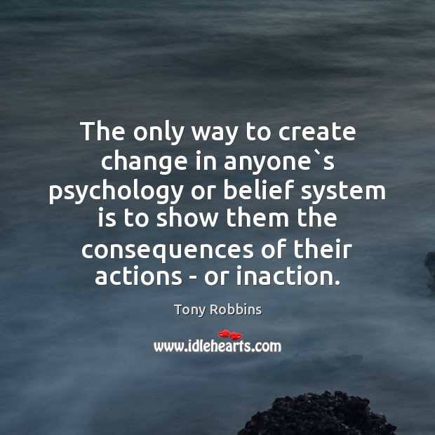 The only way to create change in anyone`s psychology or belief Tony Robbins Picture Quote