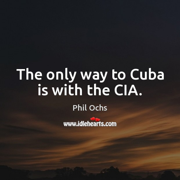 The only way to Cuba is with the CIA. Phil Ochs Picture Quote