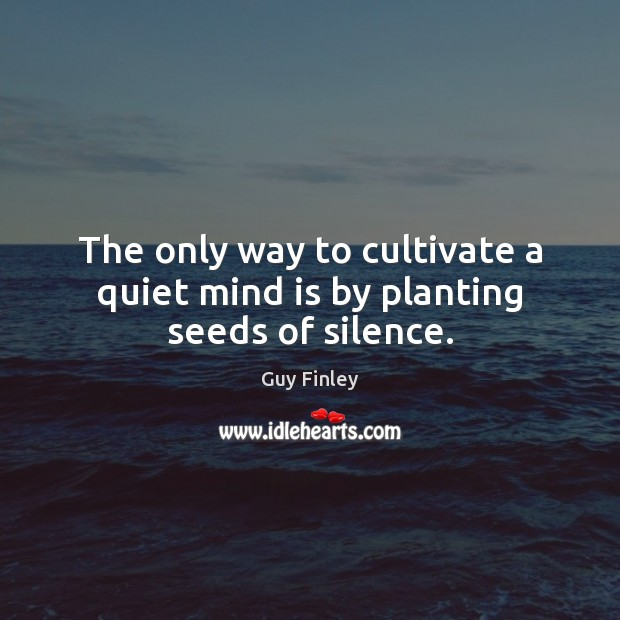 The only way to cultivate a quiet mind is by planting seeds of silence. Guy Finley Picture Quote