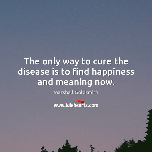 The only way to cure the disease is to find happiness and meaning now. Image