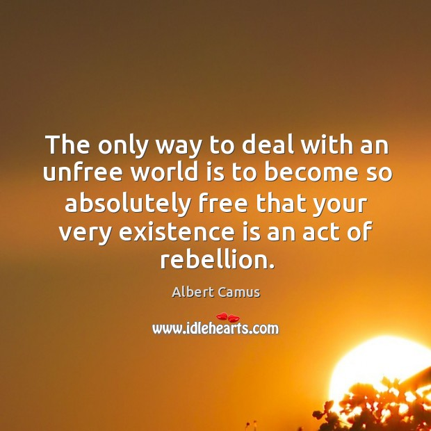 Image, The only way to deal with an unfree world is to become so absolutely free that