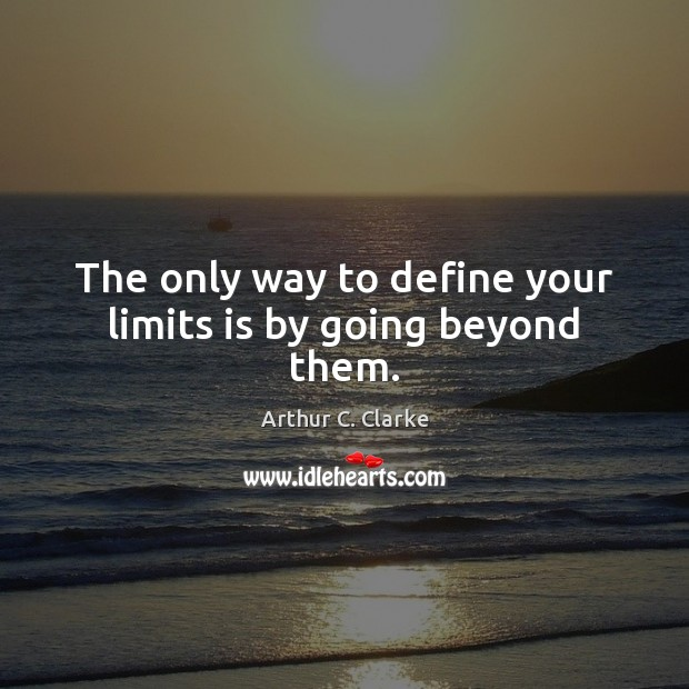 The only way to define your limits is by going beyond them. Arthur C. Clarke Picture Quote