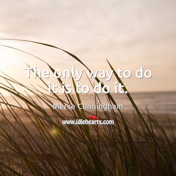 The only way to do it is to do it. Image