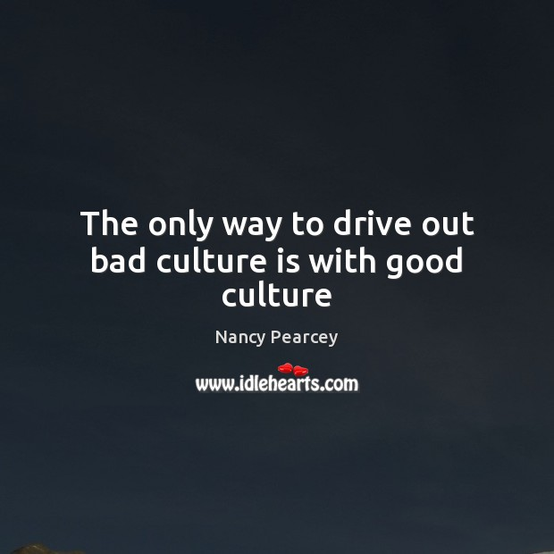 Image, The only way to drive out bad culture is with good culture