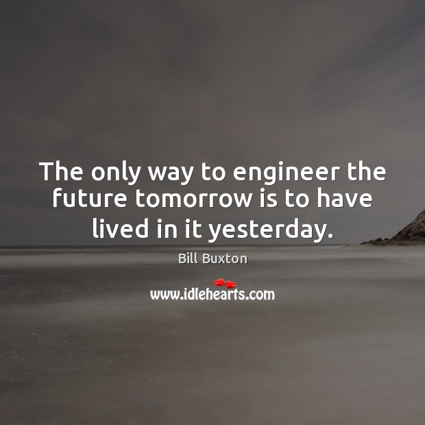 Image, The only way to engineer the future tomorrow is to have lived in it yesterday.