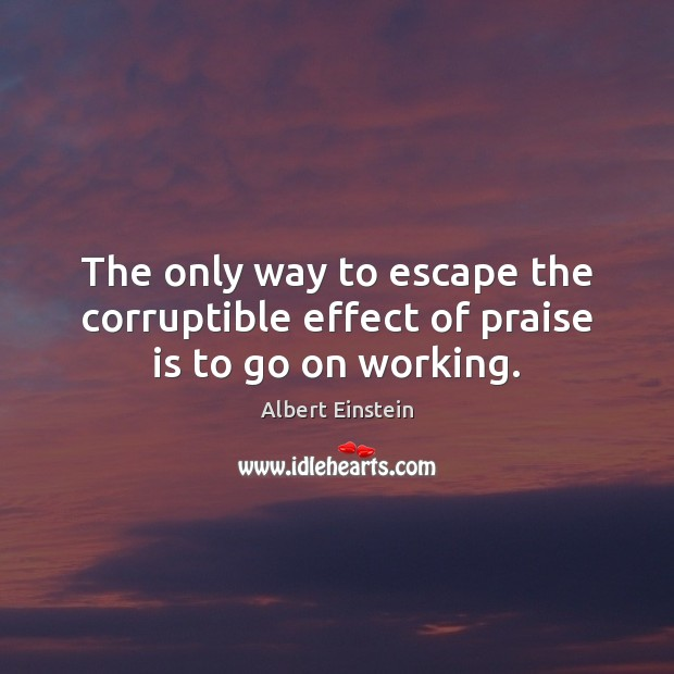 Image, The only way to escape the corruptible effect of praise is to go on working.