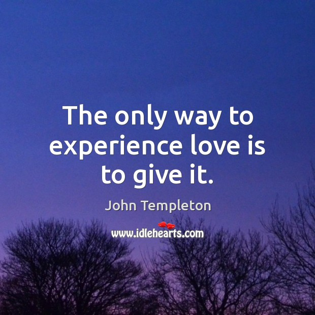 Image, The only way to experience love is to give it.