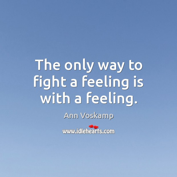 Image, The only way to fight a feeling is with a feeling.