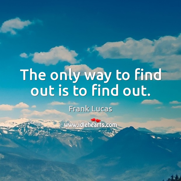The only way to find out is to find out. Image