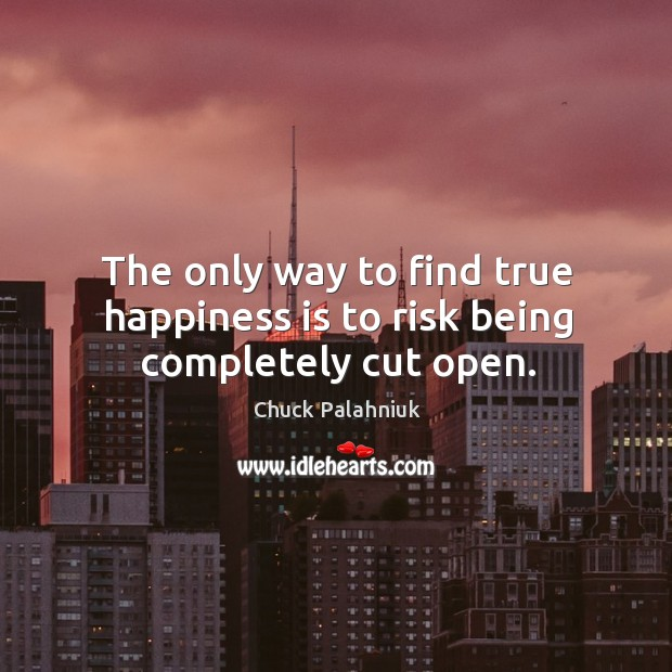 The only way to find true happiness is to risk being completely cut open. Image
