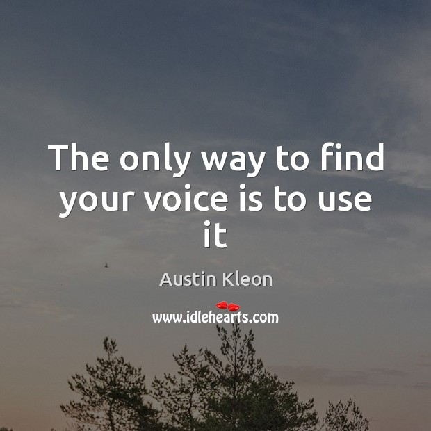 Image, The only way to find your voice is to use it