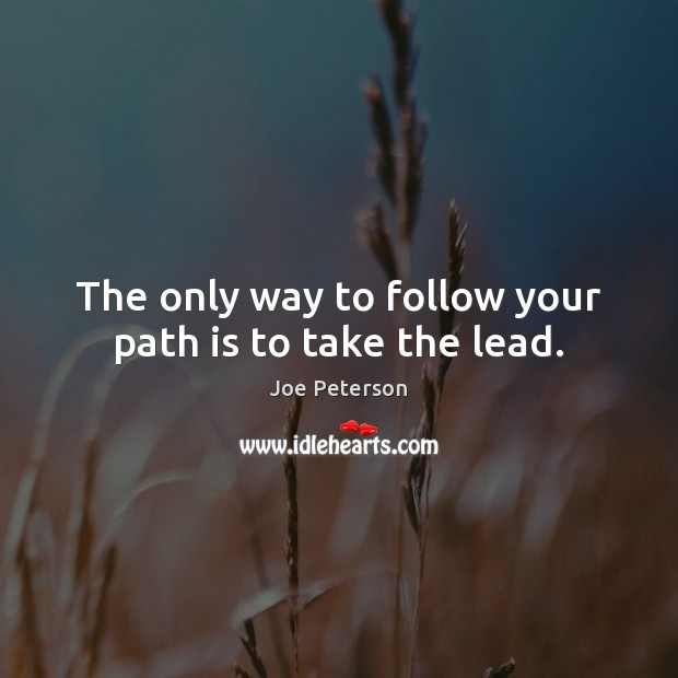The only way to follow your path is to take the lead. Image