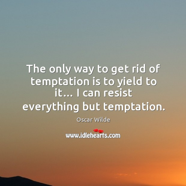 The only way to get rid of temptation is to yield to it… I can resist everything but temptation. Image