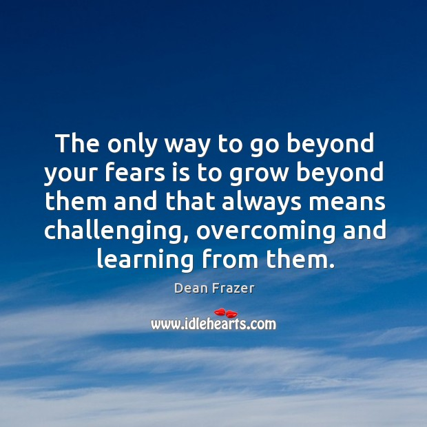 The only way to go beyond your fears is to grow beyond Dean Frazer Picture Quote