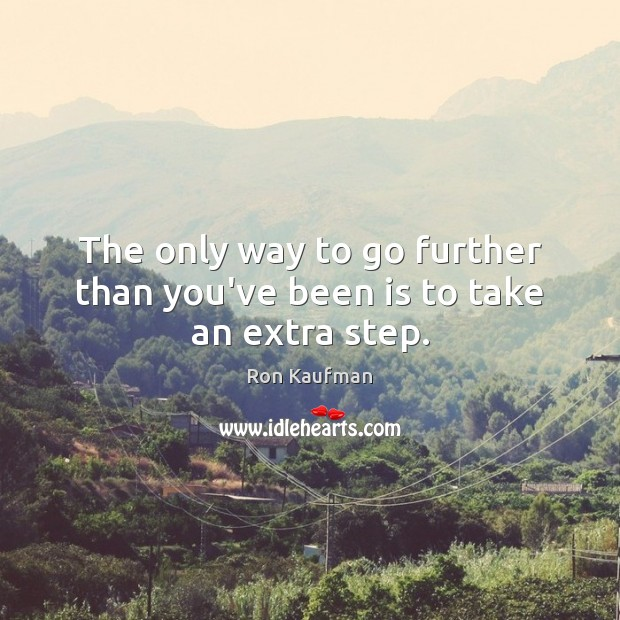 The only way to go further than you've been is to take an extra step. Ron Kaufman Picture Quote