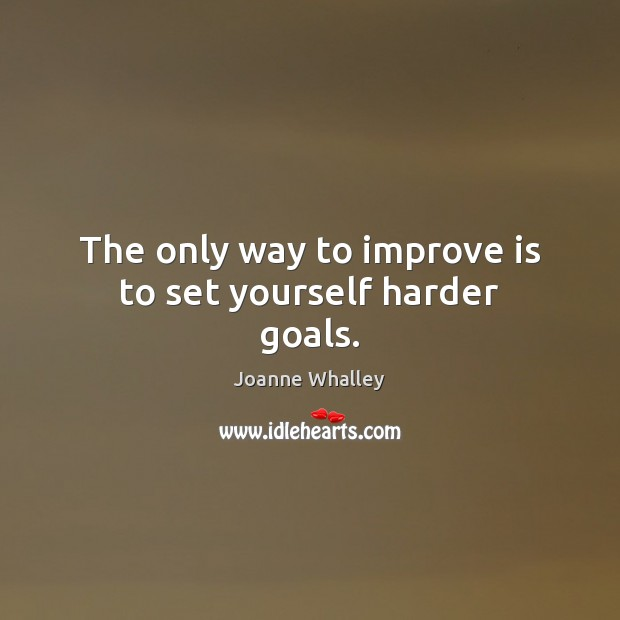 The only way to improve is to set yourself harder goals. Image