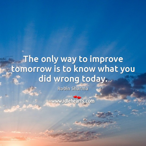 Image, The only way to improve tomorrow is to know what you did wrong today.