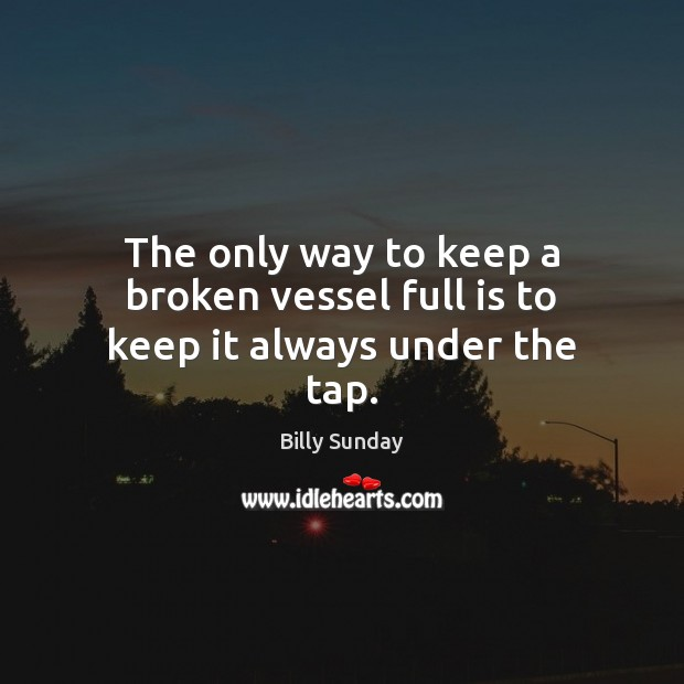 The only way to keep a broken vessel full is to keep it always under the tap. Billy Sunday Picture Quote