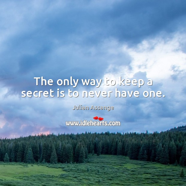 The only way to keep a secret is to never have one. Julian Assange Picture Quote