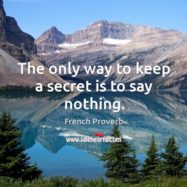 The only way to keep a secret is to say nothing. Image