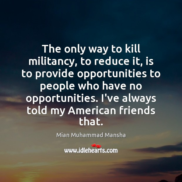 The only way to kill militancy, to reduce it, is to provide Image